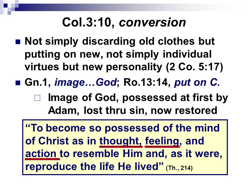 Col.3:10, conversion Not simply discarding old clothes but putting on new, not simply individual virtues but new personality (2 Co. 5:17)