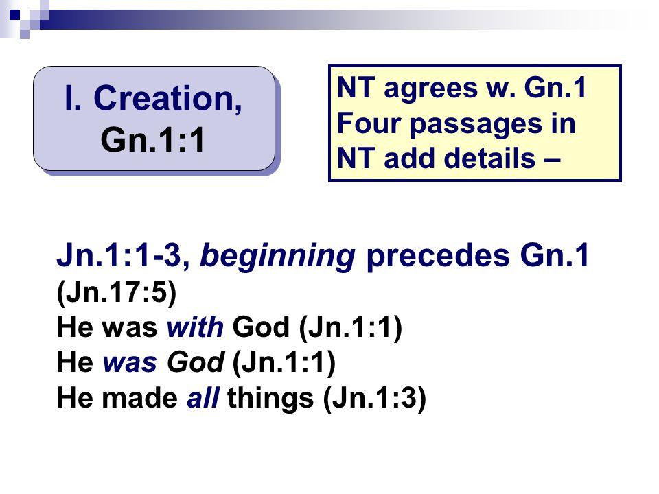 I. Creation, Gn.1:1 Jn.1:1-3, beginning precedes Gn.1 (Jn.17:5)
