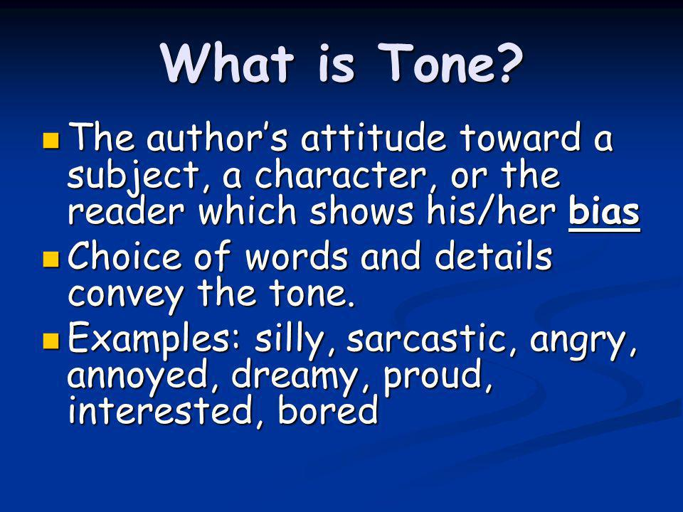 What is Tone The author's attitude toward a subject, a character, or the reader which shows his/her bias.