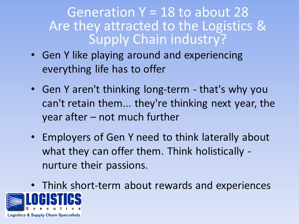 Generation Y = 18 to about 28 Are they attracted to the Logistics & Supply Chain industry