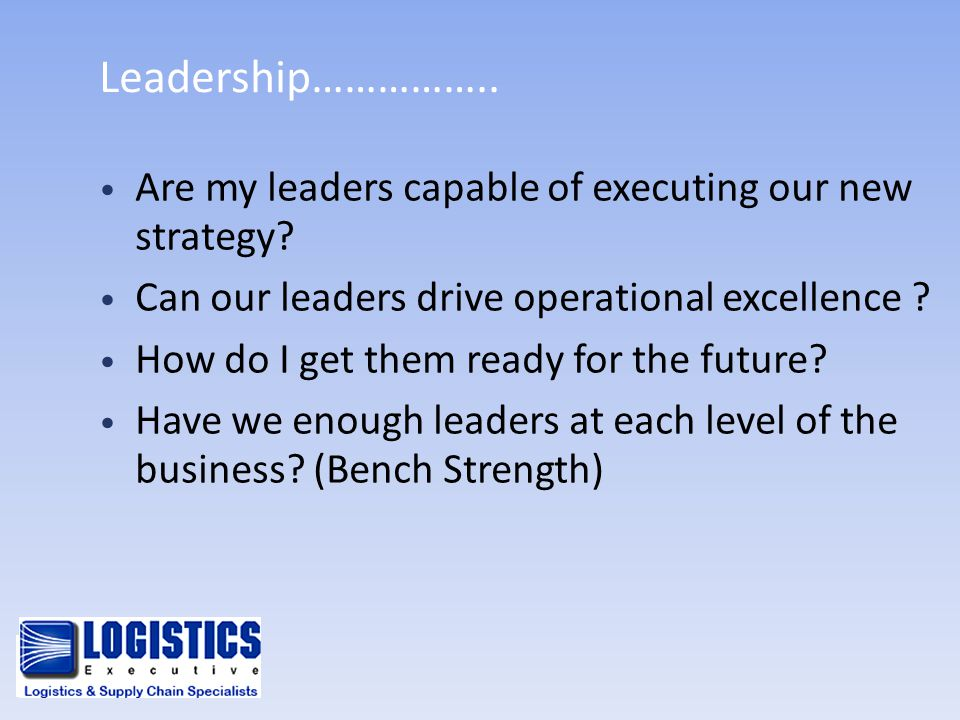 Leadership…………….. Are my leaders capable of executing our new strategy Can our leaders drive operational excellence
