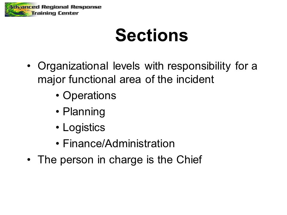 Sections Organizational levels with responsibility for a major functional area of the incident. Operations.