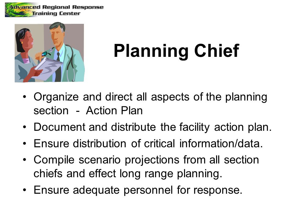 Planning Chief Organize and direct all aspects of the planning section - Action Plan. Document and distribute the facility action plan.