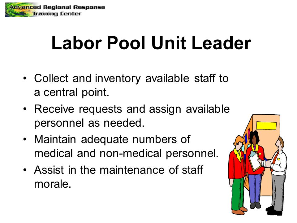 Labor Pool Unit Leader Collect and inventory available staff to a central point. Receive requests and assign available personnel as needed.