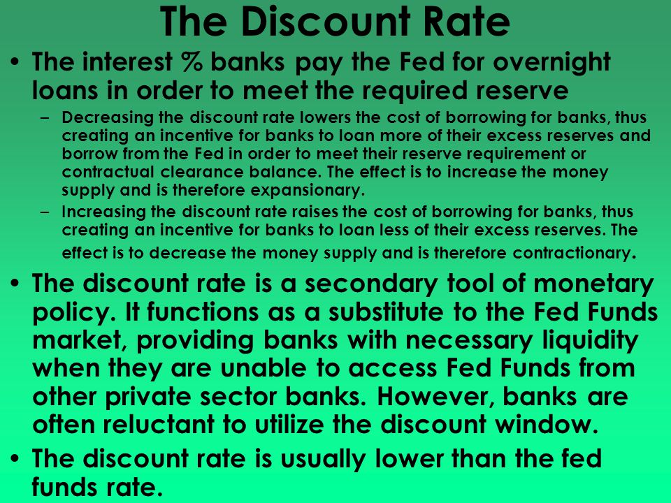 The Discount Rate The interest % banks pay the Fed for overnight loans in order to meet the required reserve.