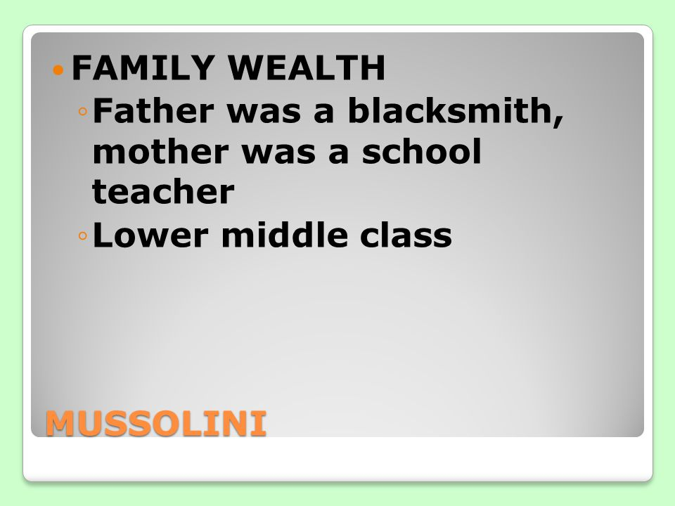 FAMILY WEALTH Father was a blacksmith, mother was a school teacher Lower middle class MUSSOLINI