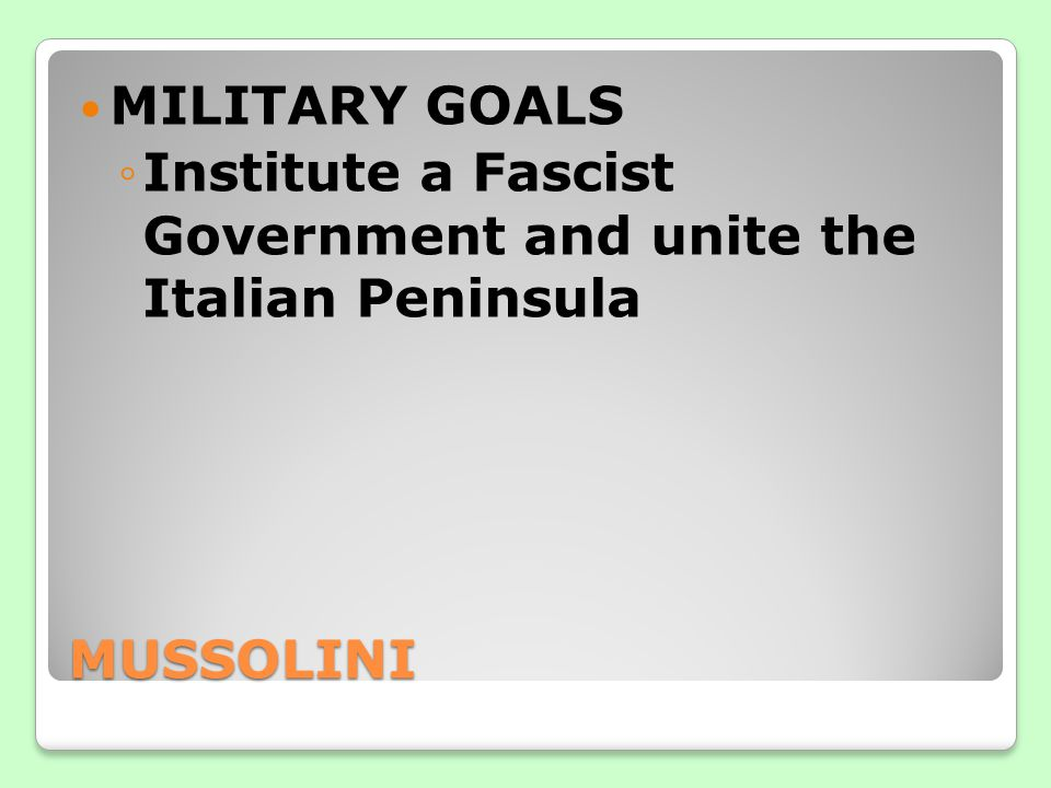 MILITARY GOALS Institute a Fascist Government and unite the Italian Peninsula MUSSOLINI