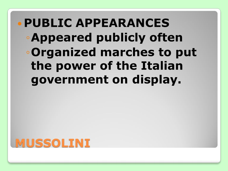 PUBLIC APPEARANCES Appeared publicly often. Organized marches to put the power of the Italian government on display.