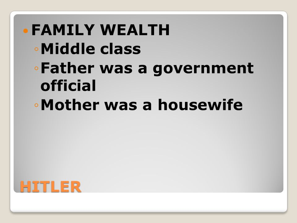FAMILY WEALTH Middle class Father was a government official Mother was a housewife HITLER