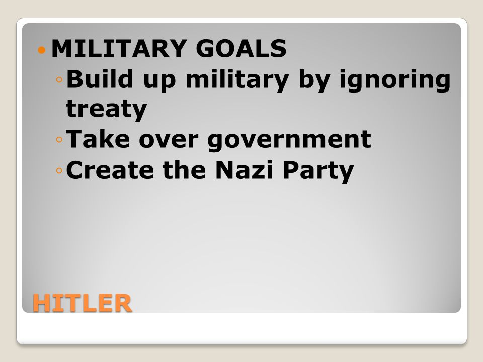MILITARY GOALS Build up military by ignoring treaty. Take over government. Create the Nazi Party.