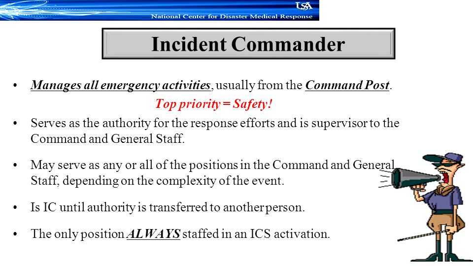 Incident Commander Manages all emergency activities, usually from the Command Post. Top priority = Safety!