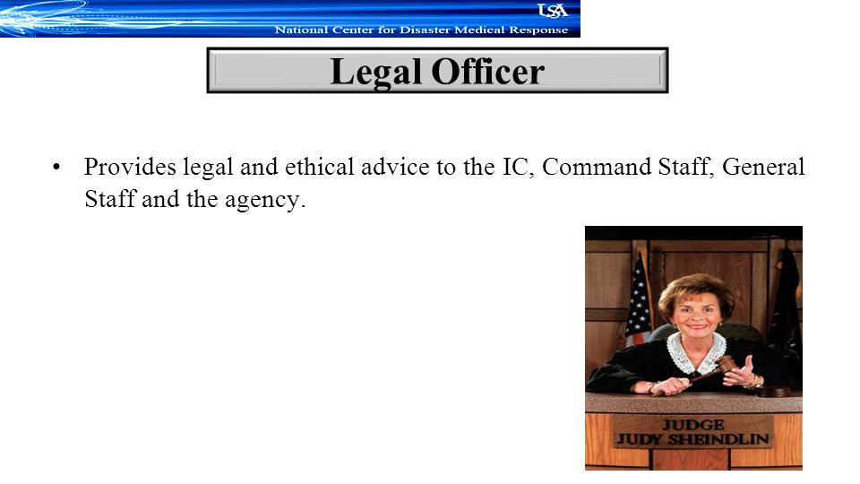 Legal Officer Provides legal and ethical advice to the IC, Command Staff, General Staff and the agency.