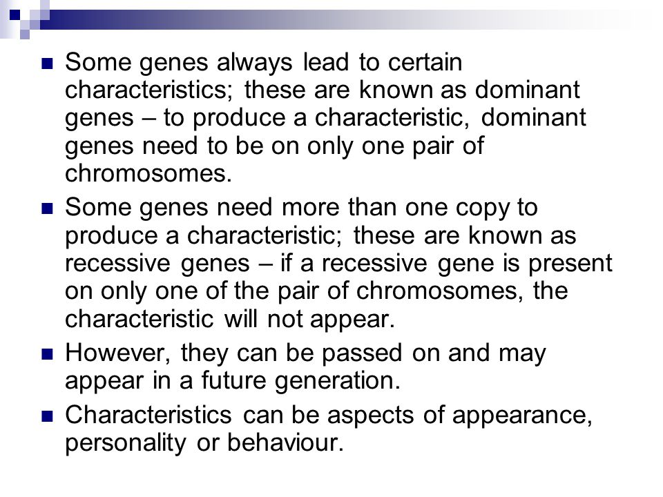 Some genes always lead to certain characteristics; these are known as dominant genes – to produce a characteristic, dominant genes need to be on only one pair of chromosomes.