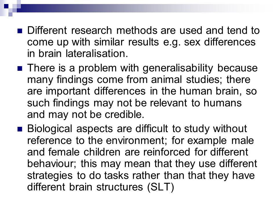 Different research methods are used and tend to come up with similar results e.g. sex differences in brain lateralisation.