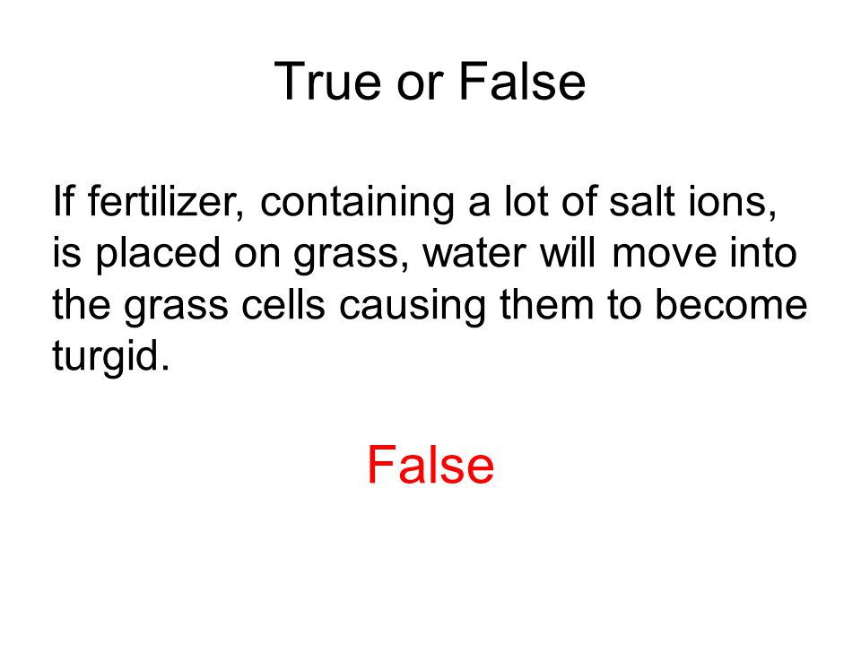 True or False If fertilizer, containing a lot of salt ions, is placed on grass, water will move into the grass cells causing them to become turgid.