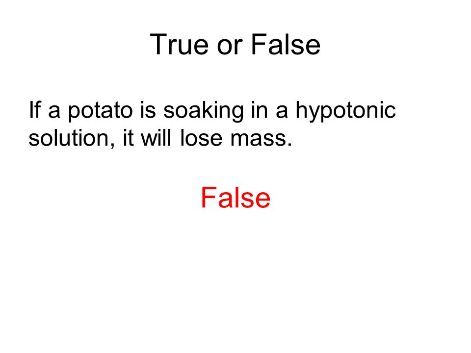 True or False If a potato is soaking in a hypotonic solution, it will lose mass. False