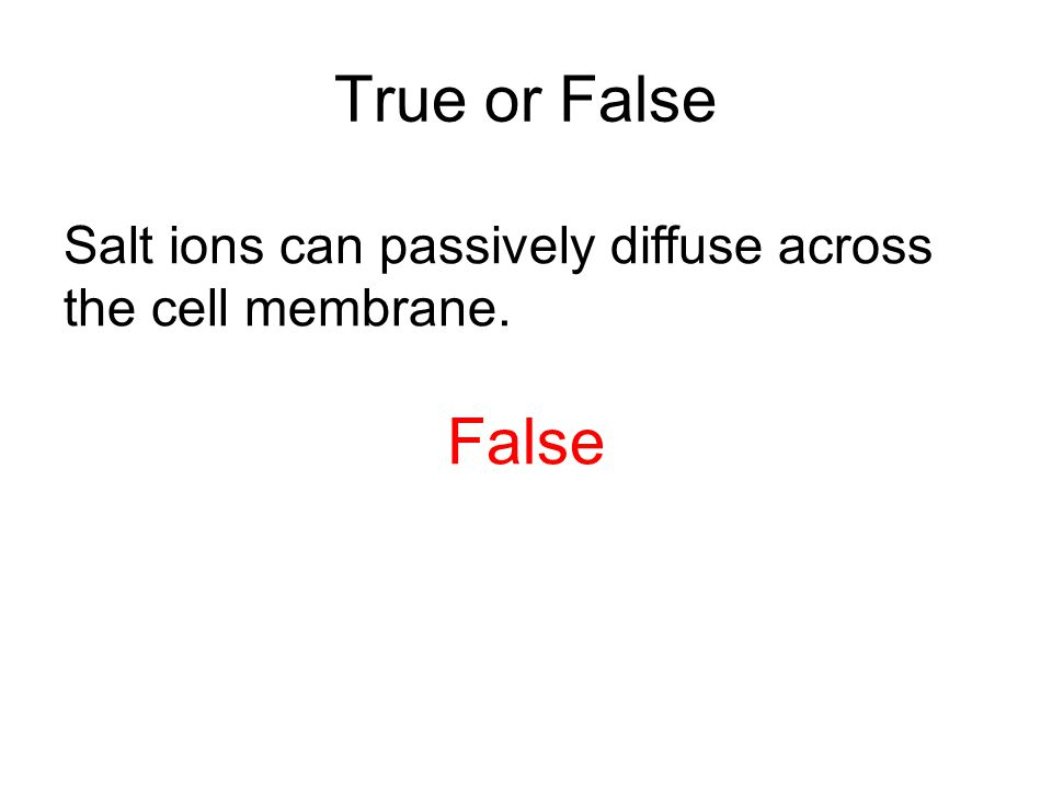 True or False Salt ions can passively diffuse across the cell membrane. False