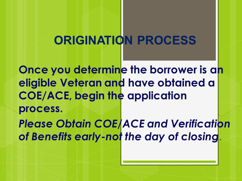 ORIGINATION PROCESS Once you determine the borrower is an eligible Veteran and have obtained a COE/ACE, begin the application process.