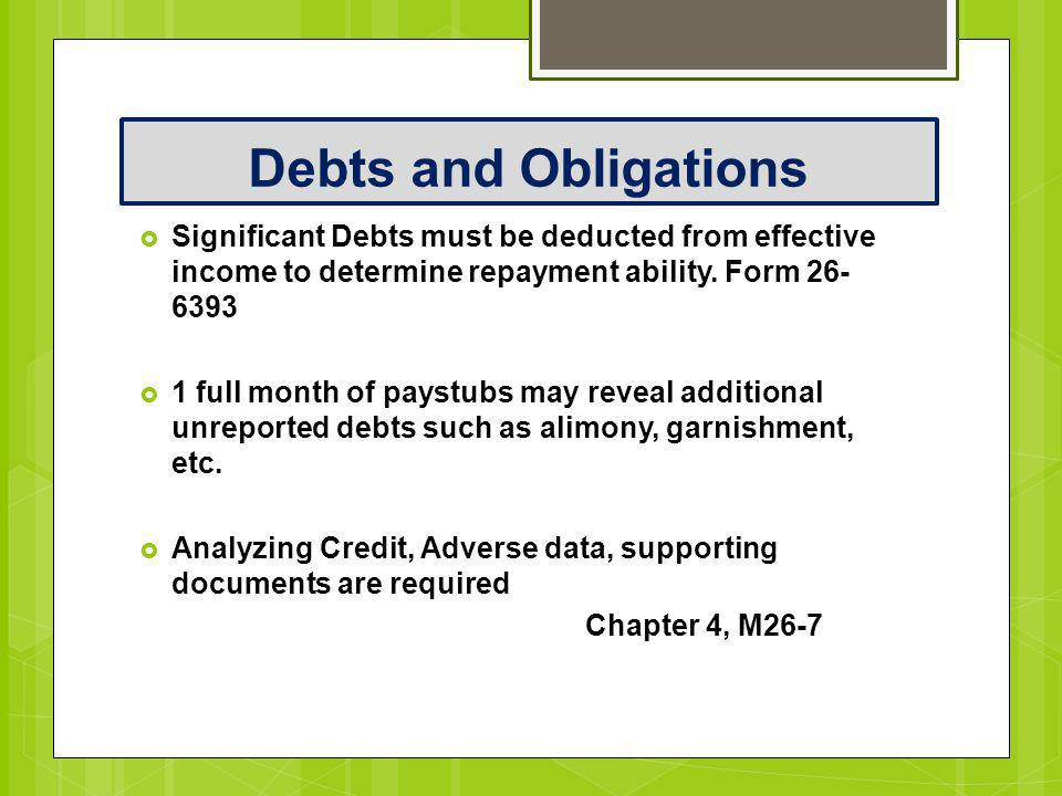 Debts and Obligations Significant Debts must be deducted from effective income to determine repayment ability. Form 26-6393.