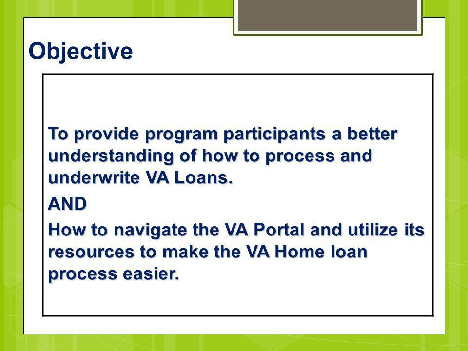 Objective To provide program participants a better understanding of how to process and underwrite VA Loans.