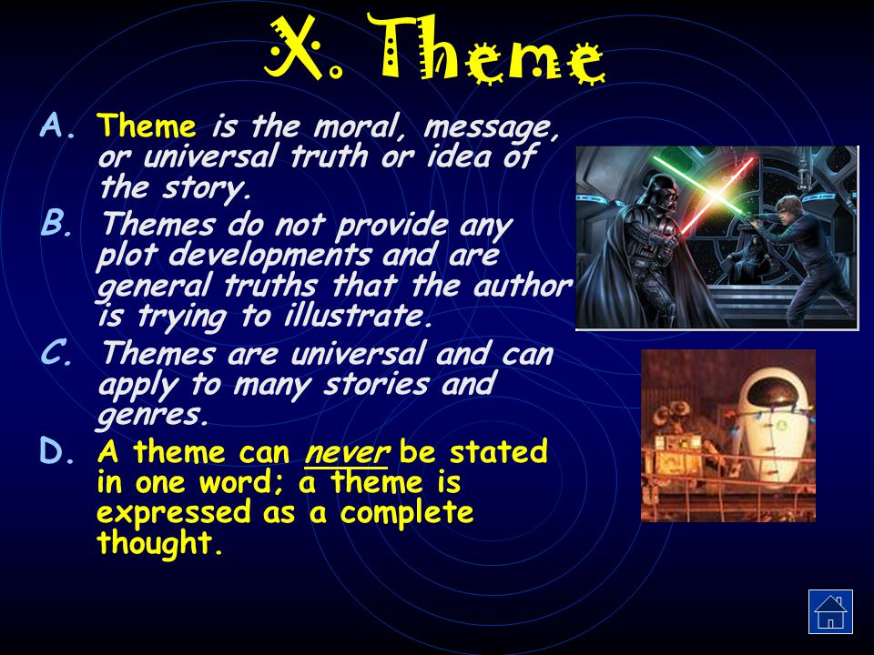 X. Theme Theme is the moral, message, or universal truth or idea of the story.