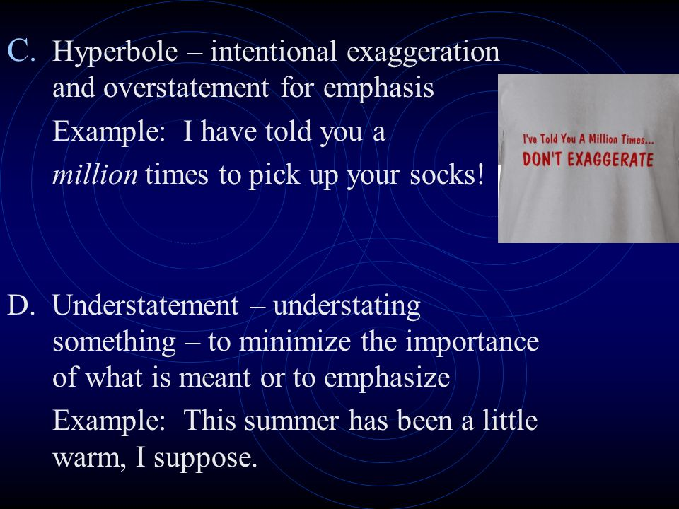 Hyperbole – intentional exaggeration and overstatement for emphasis