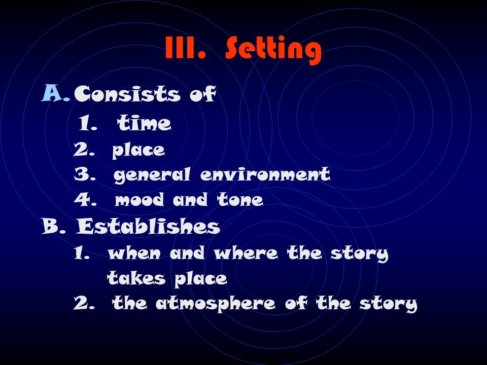III. Setting Consists of 1. time B. Establishes 2. place