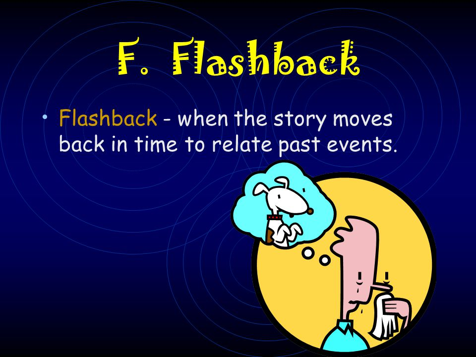 F. Flashback Flashback - when the story moves back in time to relate past events.