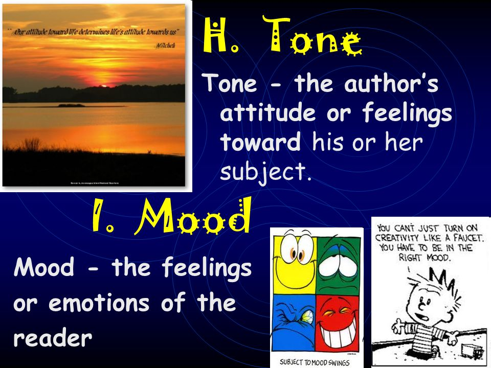 H. Tone Tone - the author's attitude or feelings toward his or her subject. I. Mood. Mood - the feelings.