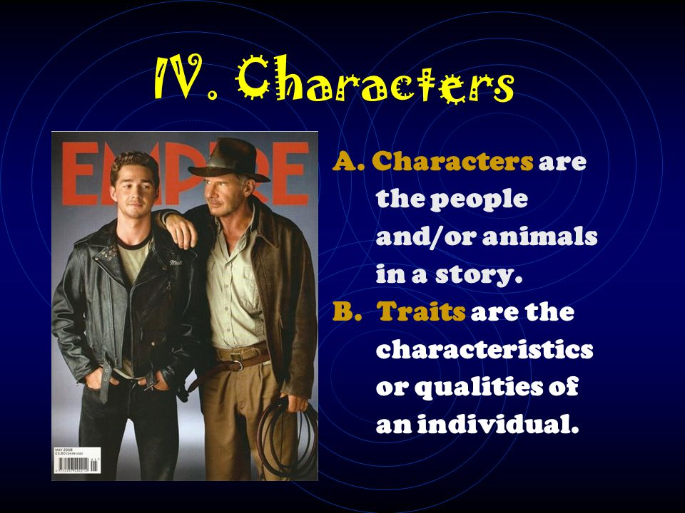 IV. Characters A. Characters are the people and/or animals in a story.