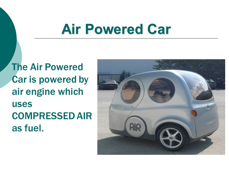 Air Powered Car The Air Powered Car is powered by air engine which uses COMPRESSED AIR as fuel.