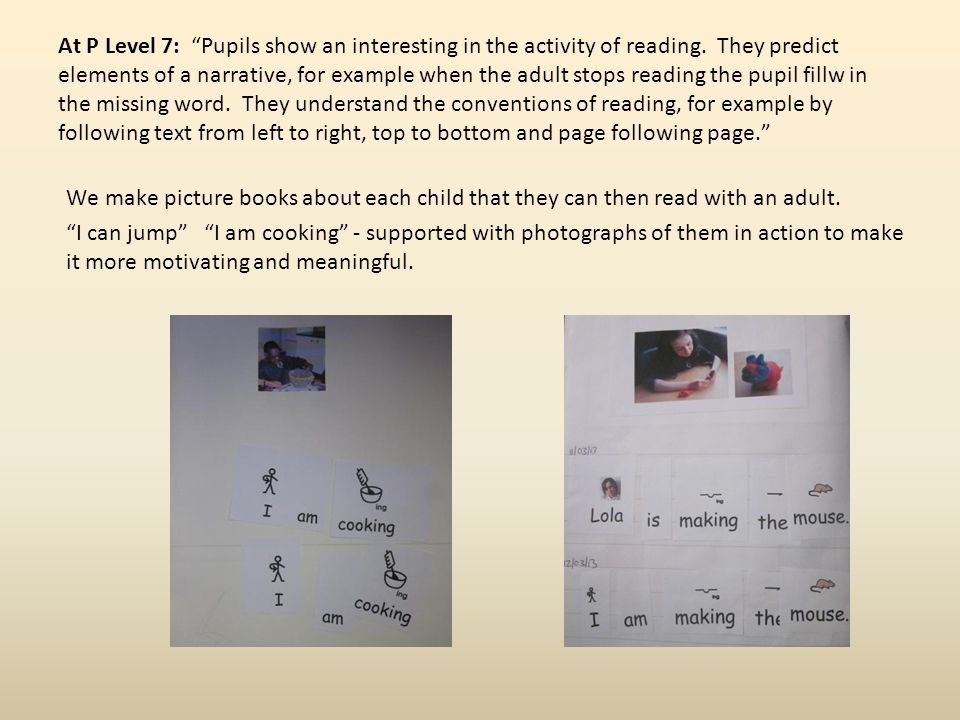 At P Level 7: Pupils show an interesting in the activity of reading