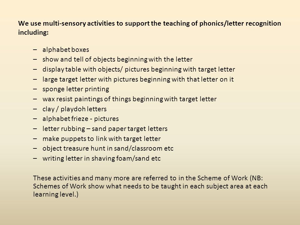 We use multi-sensory activities to support the teaching of phonics/letter recognition including: