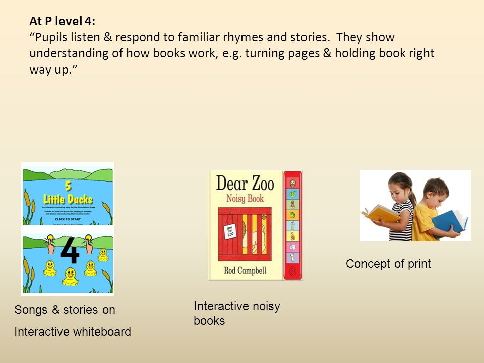 At P level 4: Pupils listen & respond to familiar rhymes and stories