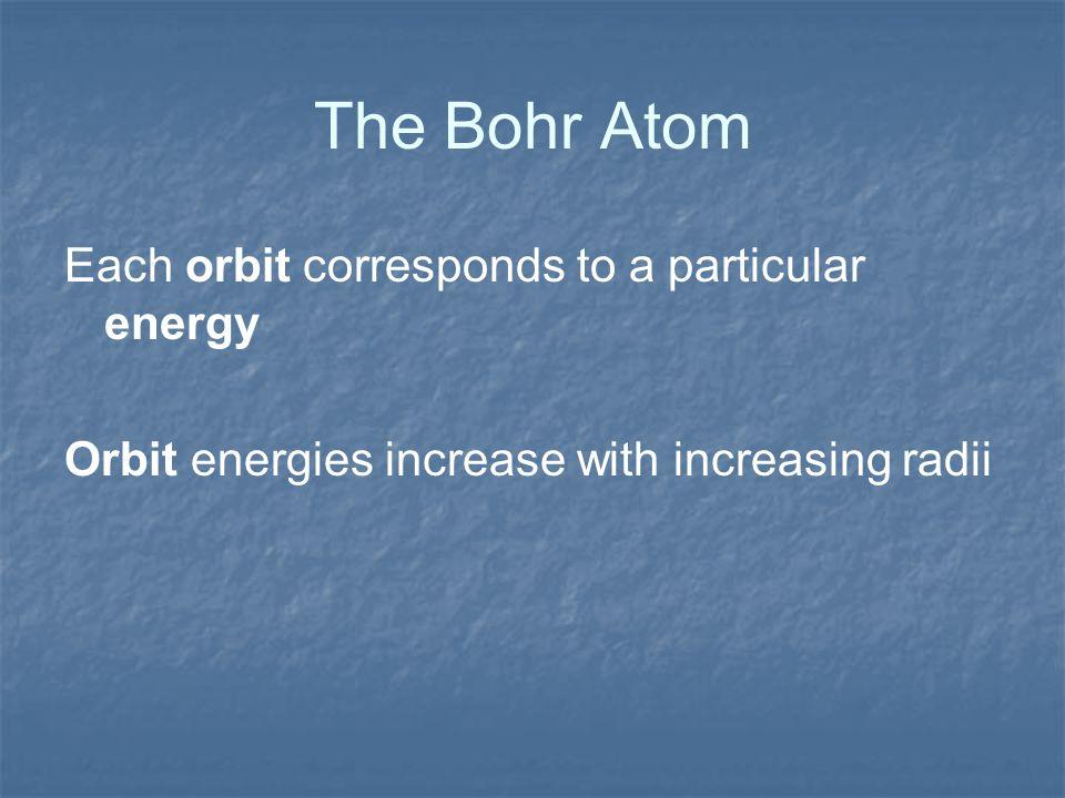 The Bohr Atom Each orbit corresponds to a particular energy