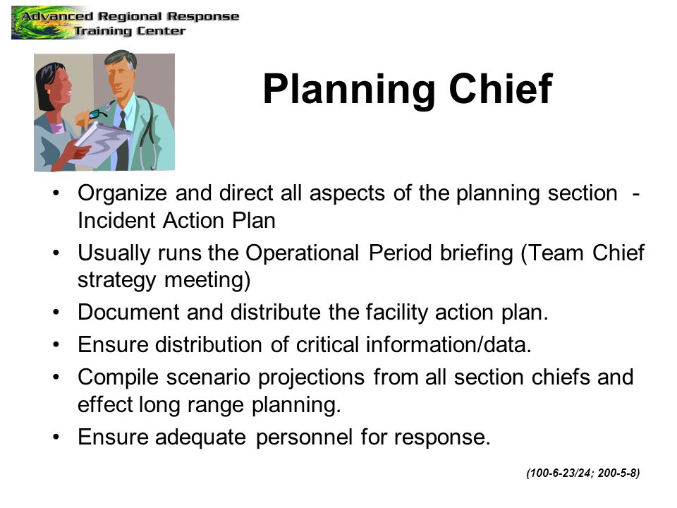 Planning Chief Organize and direct all aspects of the planning section - Incident Action Plan.