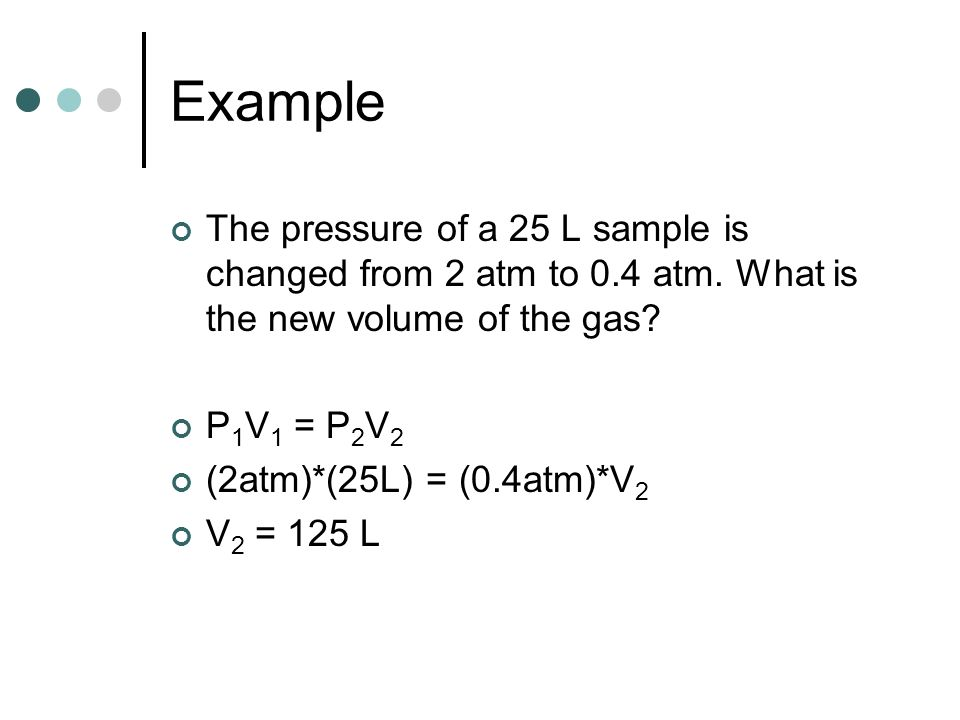 Example The pressure of a 25 L sample is changed from 2 atm to 0.4 atm. What is the new volume of the gas