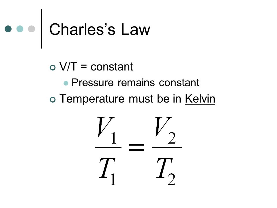 Charles's Law V/T = constant Temperature must be in Kelvin