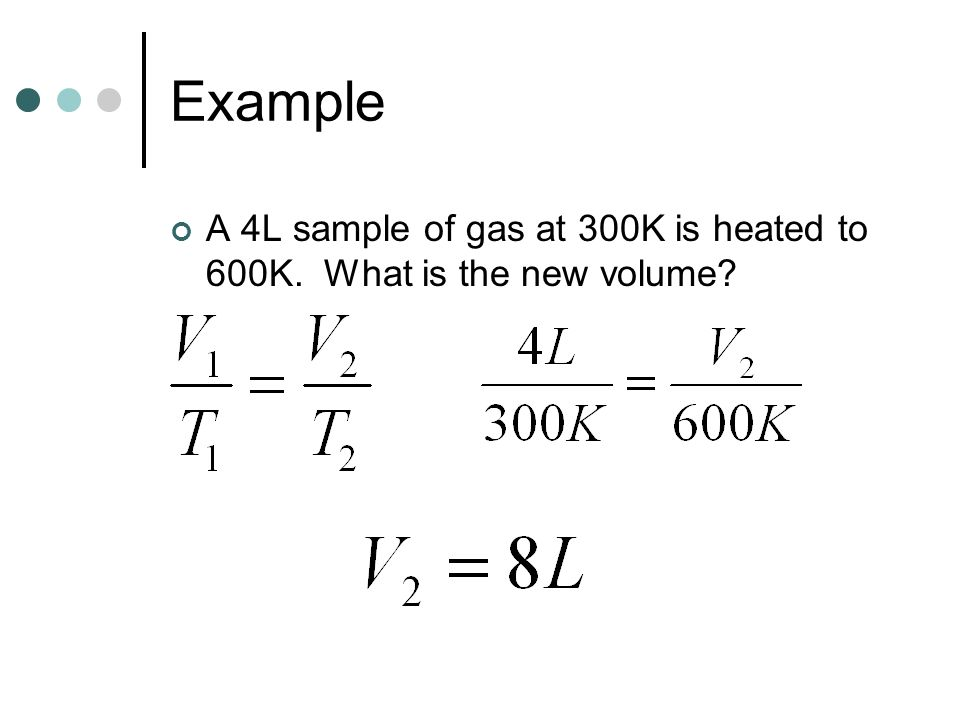 Example A 4L sample of gas at 300K is heated to 600K. What is the new volume