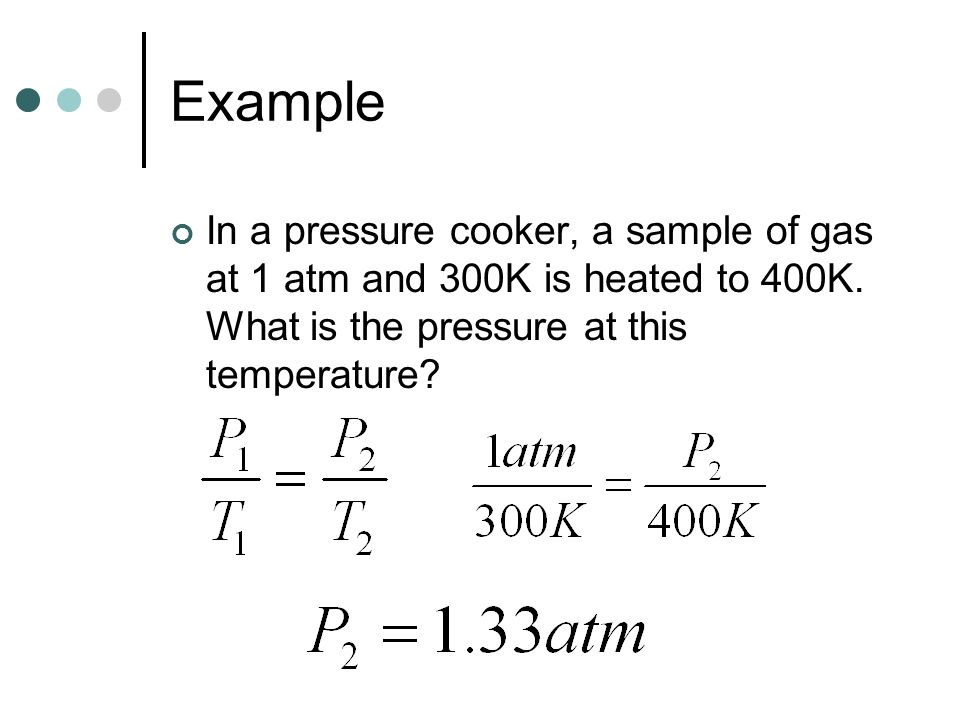 Example In a pressure cooker, a sample of gas at 1 atm and 300K is heated to 400K.