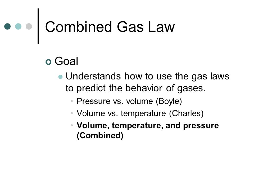 Combined Gas Law Goal. Understands how to use the gas laws to predict the behavior of gases. Pressure vs. volume (Boyle)