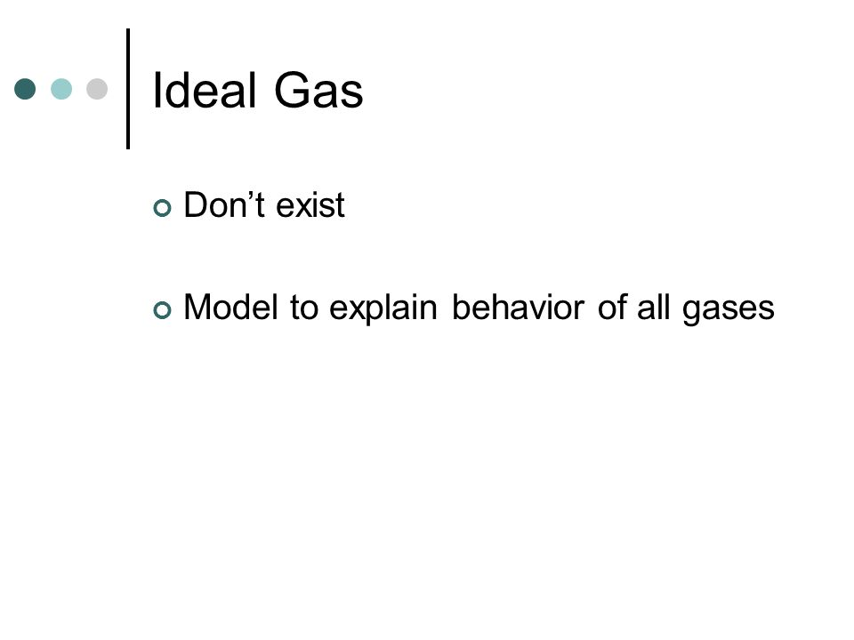 Ideal Gas Don't exist Model to explain behavior of all gases