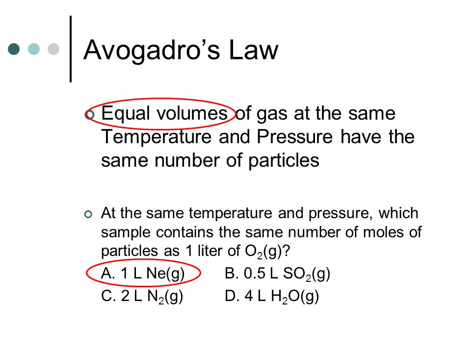 Avogadro's Law Equal volumes of gas at the same Temperature and Pressure have the same number of particles.