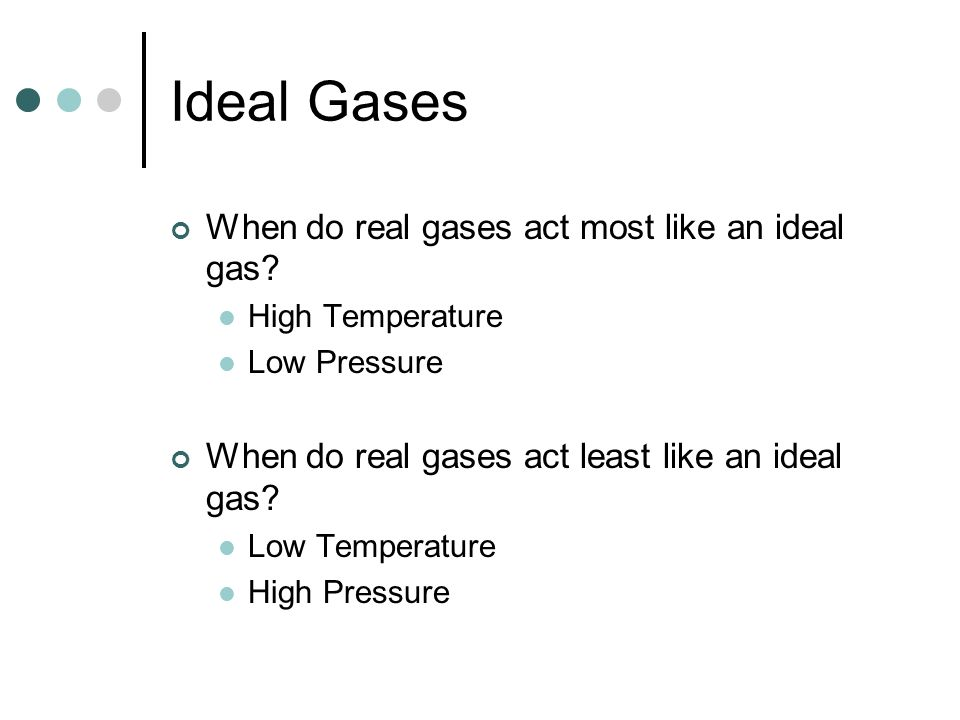 Ideal Gases When do real gases act most like an ideal gas