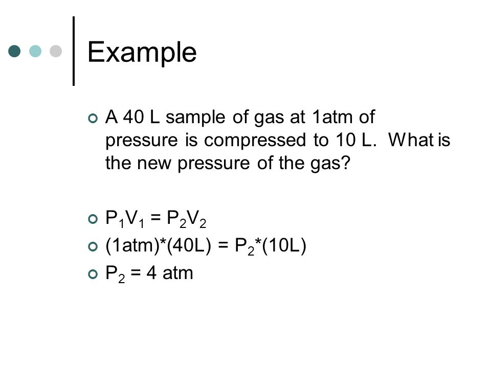 Example A 40 L sample of gas at 1atm of pressure is compressed to 10 L. What is the new pressure of the gas
