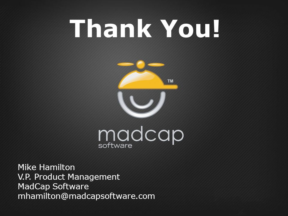 Thank You! Mike Hamilton V.P. Product Management MadCap Software