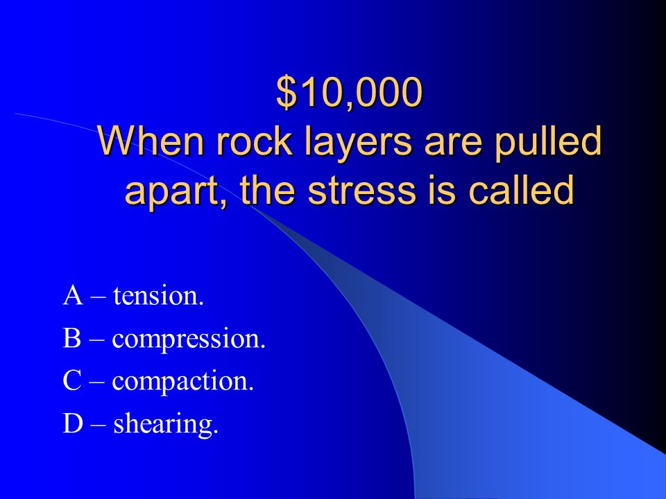 $10,000 When rock layers are pulled apart, the stress is called