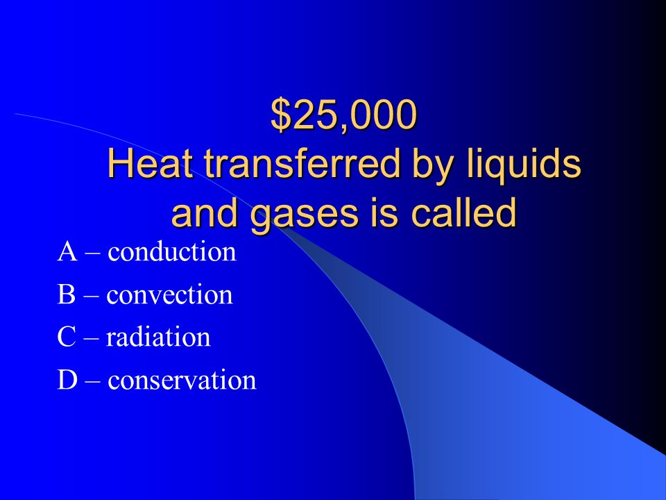 $25,000 Heat transferred by liquids and gases is called