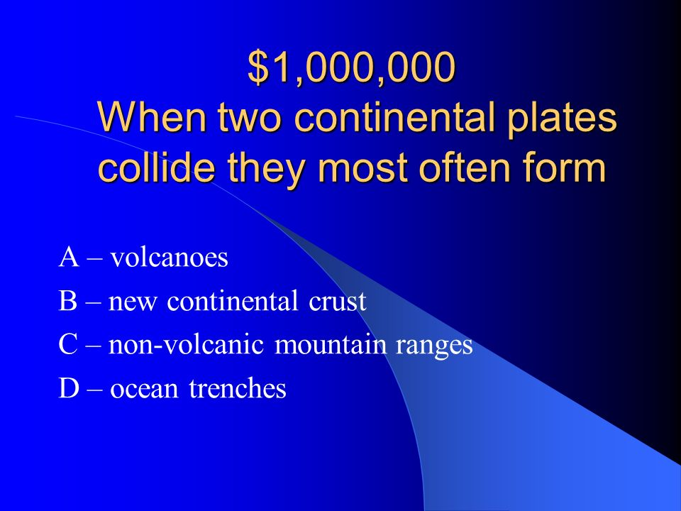$1,000,000 When two continental plates collide they most often form