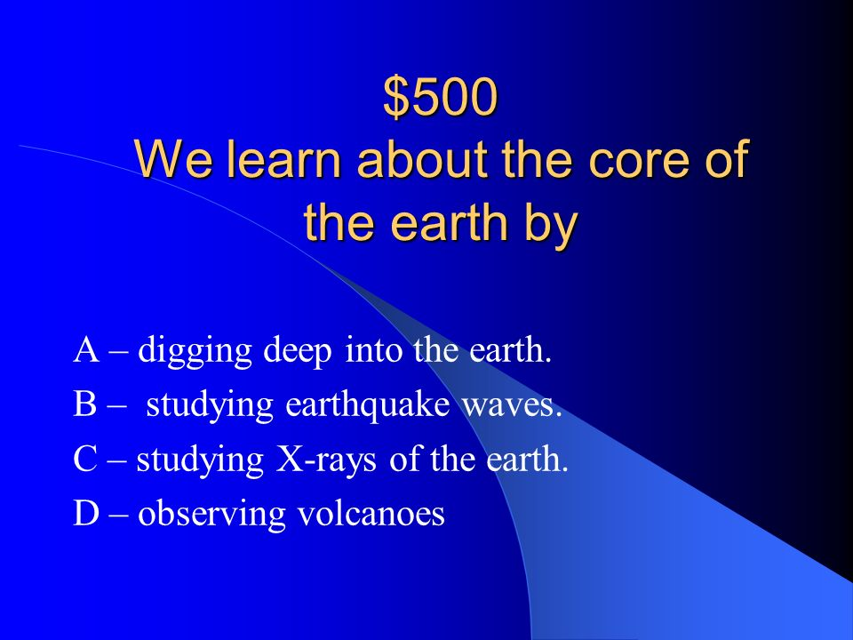 $500 We learn about the core of the earth by